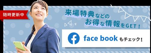 来場特典などのお得な情報をGET! face bookもチェック!